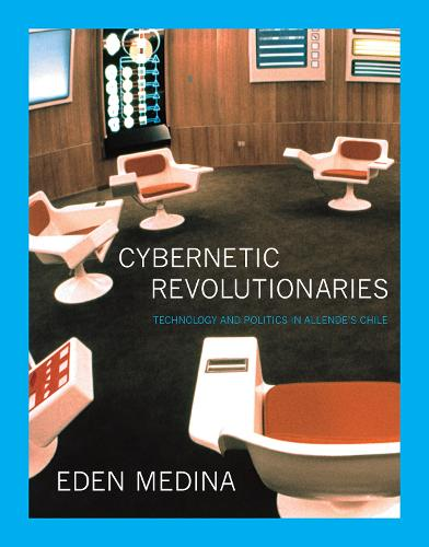 Cybernetic Revolutionaries: Technology and Politics in Allende's Chile - MIT Press (Paperback)