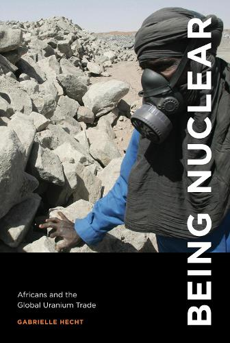 Being Nuclear: Africans and the Global Uranium Trade - The MIT Press (Paperback)