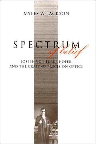 Spectrum of Belief: Joseph von Fraunhofer and the Craft of Precision Optics - Transformations: Studies in the History of Science and Technology (Paperback)