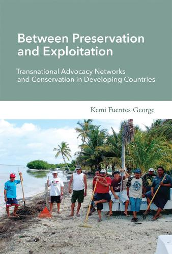 Between Preservation and Exploitation: Transnational Advocacy Networks and Conservation in Developing Countries - Politics, Science, and the Environment (Paperback)