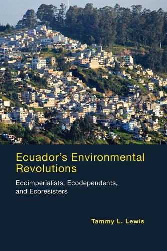 Ecuador's Environmental Revolutions: Ecoimperialists, Ecodependents, and Ecoresisters - The MIT Press (Paperback)