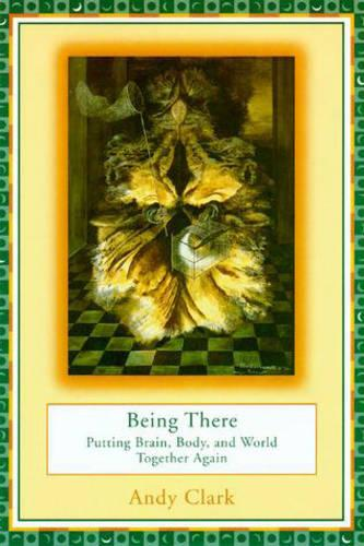Being There: Putting Brain, Body, and World Together Again - A Bradford Book (Paperback)