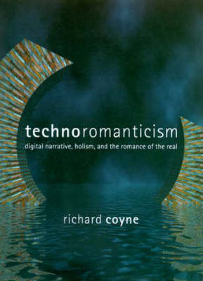 Technoromanticism: Digital Narrative, Holism, and the Romance of the Real - Leonardo Book Series (Paperback)