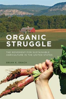 Organic Struggle: The Movement for Sustainable Agriculture in the United States - Food, Health, and the Environment (Paperback)