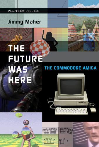 The Future Was Here: The Commodore Amiga - Platform Studies (Paperback)