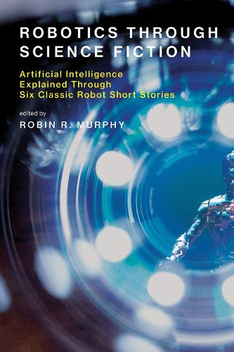 Robotics Through Science Fiction: Artificial Intelligence Explained Through Six Classic Robot Short Stories - The MIT Press (Paperback)