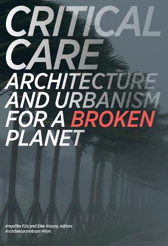 Critical Care: Architecture and Urbanism for a Broken Planet - The MIT Press (Paperback)