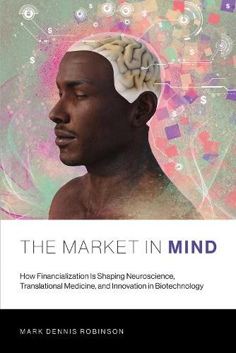 The Market in Mind: How Financialization Is Shaping Neuroscience, Translational Medicine, and Innovation in Biotechnology - The MIT Press (Paperback)