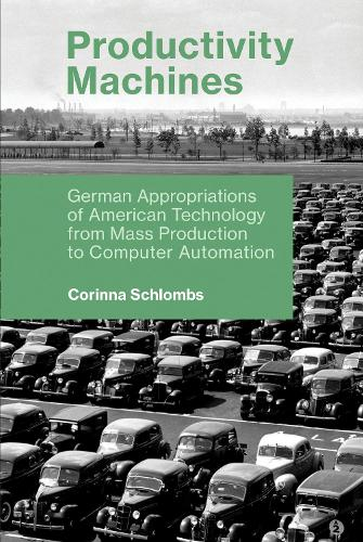 Productivity Machines: German Appropriations of American Technology from Mass Production to Computer Automation - History of Computing (Paperback)