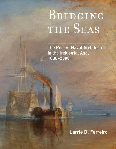 Bridging the Seas: The Rise of Naval Architecture in the Industrial Age, 1800-2000 - Transformations: Studies in the History of Science and Technology (Paperback)