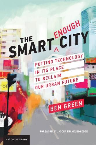 The Smart Enough City: Putting Technology in Its Place to Reclaim Our Urban Future - Strong Ideas (Paperback)
