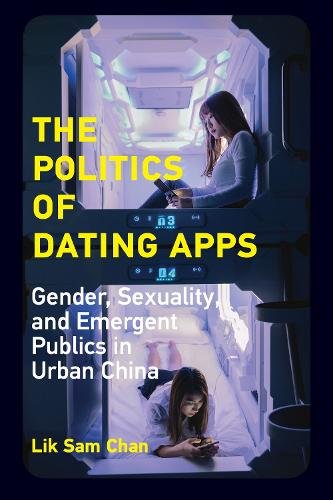 The Politics of Dating Apps: Gender, Sexuality, and Emergent Publics in Urban China (Paperback)