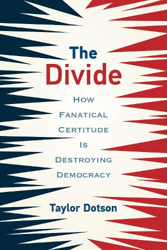 The Divide: How Fanatical Certitude Is Destroying Democracy (Paperback)