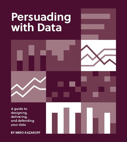 Persuading with Data: A Guide to Designing, Delivering, and Defending Your Data (Paperback)