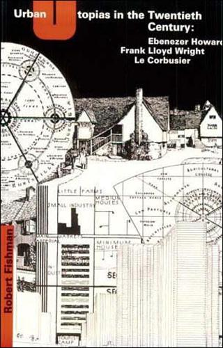 Urban Utopias in the Twentieth Century: Ebenezer Howard, Frank Lloyd Wright, Le Corbusier - The MIT Press (Paperback)