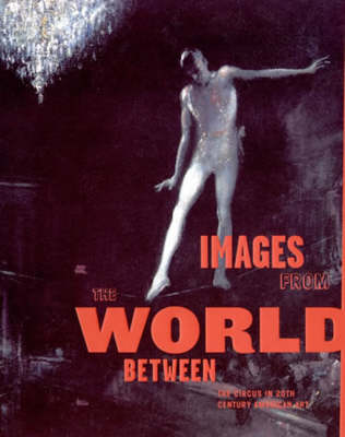 Images from the World Between: The Circus in Twentieth-Century American Art - The MIT Press (Paperback)