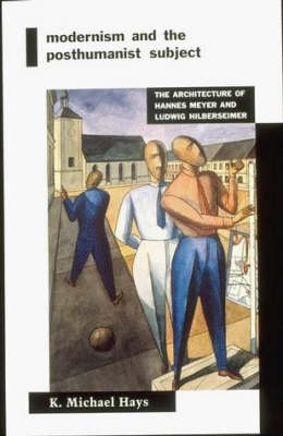 Modernism and the Posthumanist Subject: The Architecture of Hannes Meyer and Ludwig Hilberseimer - MIT Press (Paperback)
