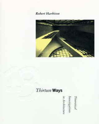 Thirteen Ways: Theoretical Investigations in Architecture - Graham Foundation / MIT Press Series in Contemporary Architectural Discourse (Paperback)