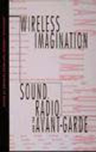 Wireless Imagination: Sound, Radio, and the Avant-Garde - The MIT Press (Paperback)