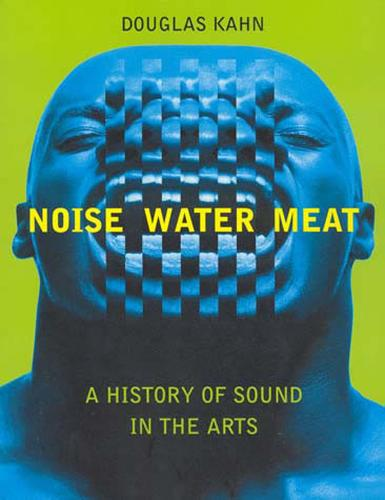 Noise, Water, Meat: A History of Voice, Sound, and Aurality in the Arts - The MIT Press (Paperback)