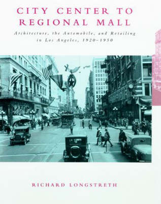 City Center to Regional Mall: Architecture, the Automobile, and Retailing in Los Angeles, 1920-1950 - The MIT Press (Paperback)