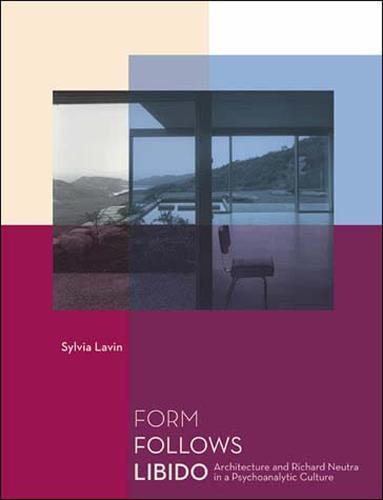 Form Follows Libido: Architecture and Richard Neutra in a Psychoanalytic Culture - MIT Press (Paperback)