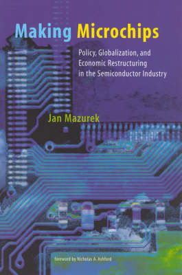 Making Microchips: Policy, Globalization, and Economic Restructuring in the Semiconductor Industry - Urban and Industrial Environments (Paperback)