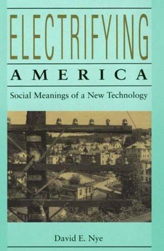 Electrifying America: Social Meanings of a New Technology, 1880-1940 - MIT Press (Paperback)