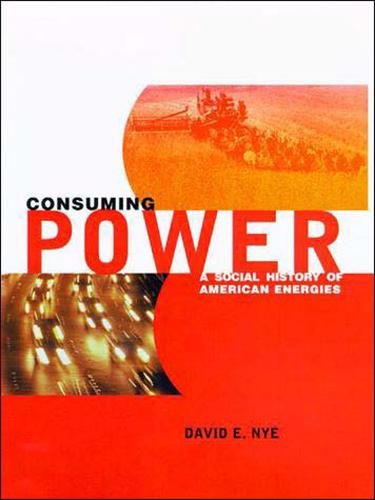 Consuming Power: A Social History of American Energies - The MIT Press (Paperback)