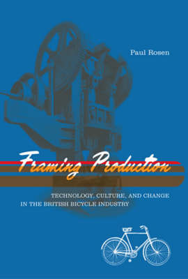 Framing Production: Technology, Culture, and Change in the British Bicycle Industry - Inside Technology (Paperback)