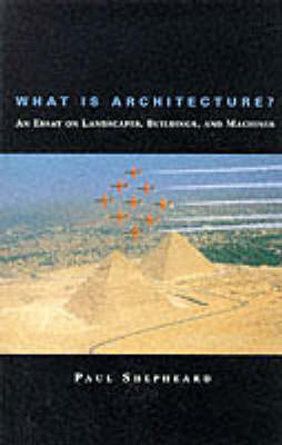 What Is Architecture?: An Essay on Landscapes, Buildings, and Machines - The MIT Press (Paperback)