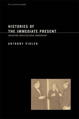 Histories of the Immediate Present: Inventing Architectural Modernism - Writing Architecture (Paperback)