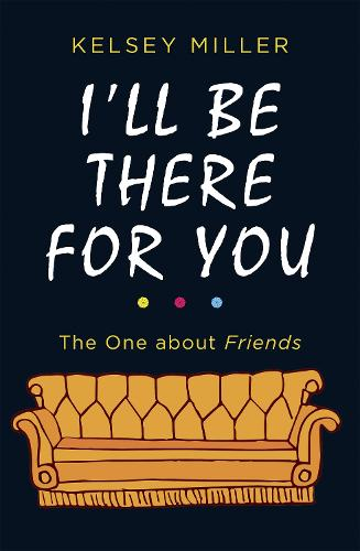 I'll Be There For You: The Ultimate Book for Friends Fans Everywhere (Hardback)