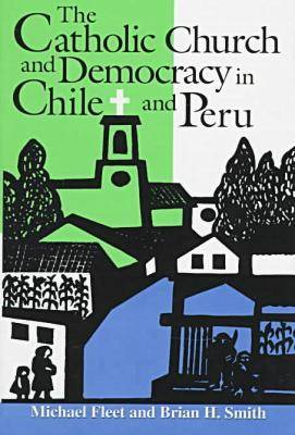 The Catholic Church and Democracy in Chile and Peru - Helen Kellogg Institute for International Studies (Hardback)