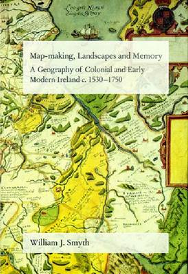 Map-making, Landscapes and Memory: A Geography of Colonial and Early Modern Ireland, C. 1530-1750 - Critical Conditions: Field Day Essays & Monographs S. (Hardback)