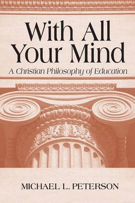 With All Your Mind: A Christian Philosophy of Education (Paperback)
