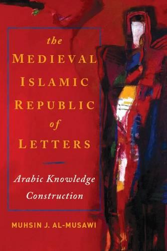 The Medieval Islamic Republic of Letters: Arabic Knowledge Construction (Paperback)