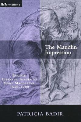 The Maudlin Impression: English Literary Images of Mary Magdalene, 1550-1700 - ReFormations: Medieval and Early Modern (Paperback)
