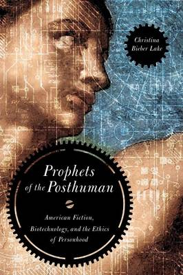 Prophets of the Posthuman: American Fiction, Biotechnology, and the Ethics of Personhood (Paperback)