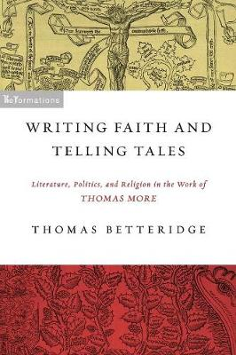 Writing Faith and Telling Tales: Literature, Politics, and Religion in the Work of Thomas More - ReFormations: Medieval and Early Modern (Paperback)