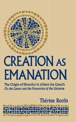"""Creation as Emanation: The Origin of Diversity in Albert the Great's """"""""On the Causes and the Procession of the Universe - Publications in Medieval Studies (Hardback)"""