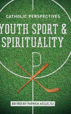 Youth Sport and Spirituality: Catholic Perspectives (Hardback)