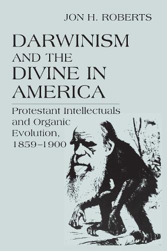 Darwinism and the Divine in America: Protestant Intellectuals and Organic Evolution, 1859-1900 - Erasmus Institute Books (Paperback)
