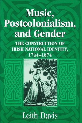 Music, Postcolonialism, and Gender: The Construction of Irish National Identity, 1725-1874 (Hardback)