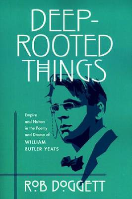 Deep-rooted Things: Empire and Nation in the Poetry and Drama of William Butler Yeats (Paperback)