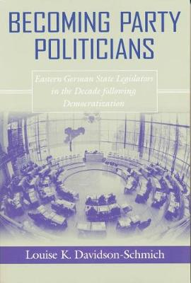 Becoming Party Politicians: East German State Legislators in the Decade Following Democratization (Paperback)