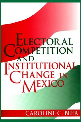 Electoral Competition and Institutional Change in Mexico (Hardback)