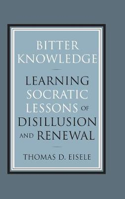 Bitter Knowledge: Learning Socratic Lessons of Disillusion and Renewal (Hardback)