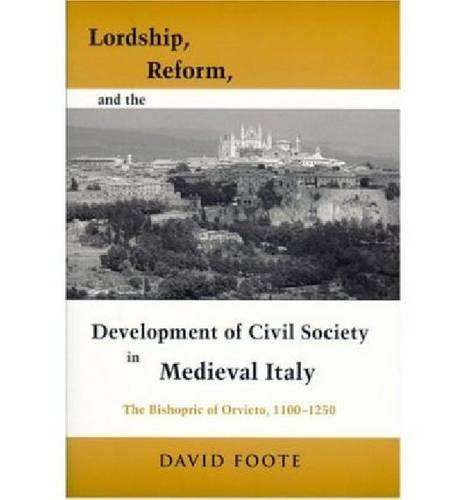 Lordship, Reform, and the Development of Civil Society in Medieval Italy: The Bishopric Of Orvieto, 1100-1250 - Publications in Medieval Studies (Hardback)