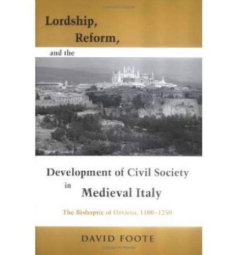 Lordship, Reform, and the Development of Civil Society in Medieval Italy: The Bishopric of Orvieto, 1100-1250 - Publications in Medieval Studies (Paperback)